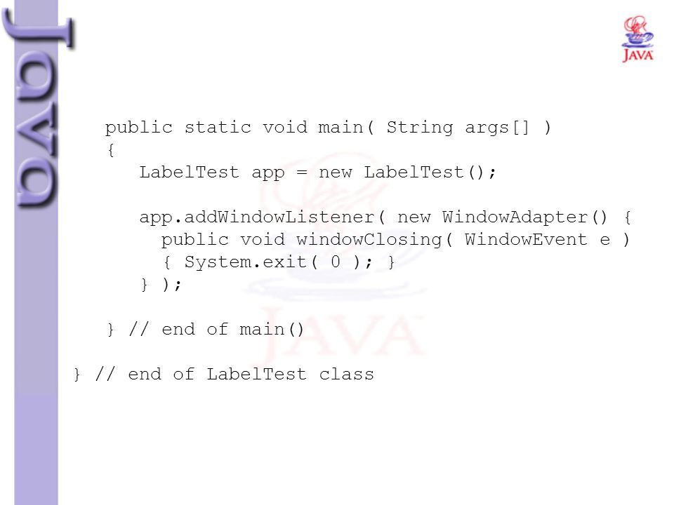 public static void main( String args[] ) { LabelTest app = new LabelTest(); app.addWindowListener( new WindowAdapter() { public void windowClosing( WindowEvent e ) { System.exit( 0 ); } } ); } // end of main() } // end of LabelTest class